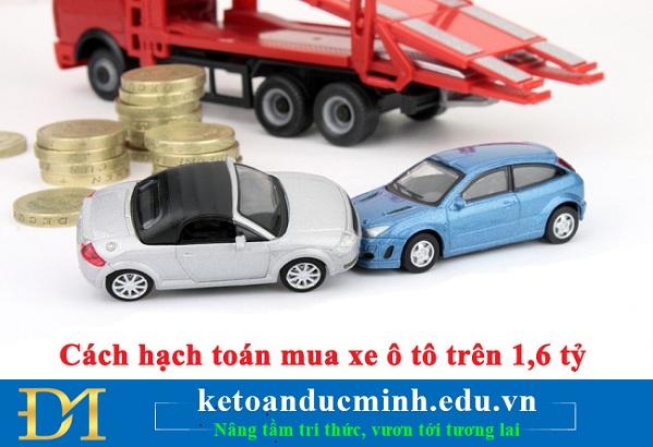 Cách hạch toán mua xe ô tô trên 1,6 tỷ như sau