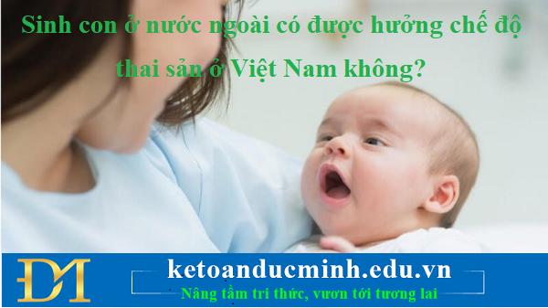Sinh con ở nước ngoài có được hưởng chế độ thai sản ở Việt Nam không?