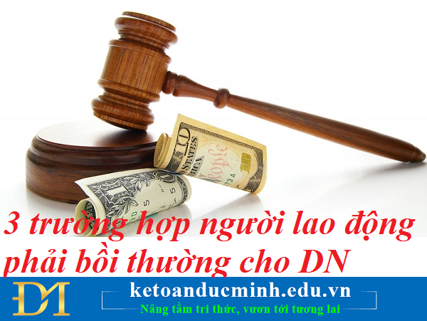 03 trường hợp người lao động phải bồi thường cho doanh nghiệp- Kế toán Đức Minh.