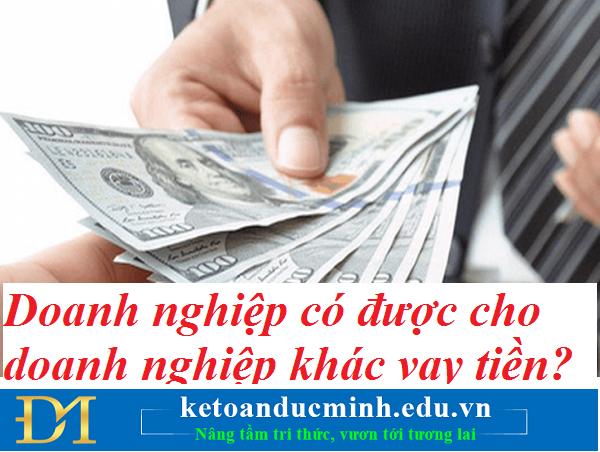 Doanh nghiệp có được cho doanh nghiệp khác vay tiền không? Kế toán Đức Minh.