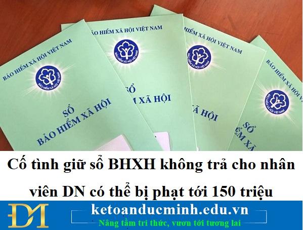 Cố tình giữ sổ BHXH không trả cho nhân viên DN có thể bị phạt tới 150 triệu
