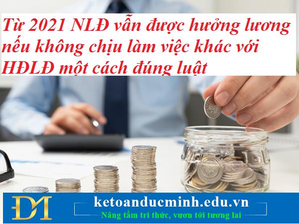 Từ 2021 NLĐ vẫn được hưởng lương nếu không chịu làm việc khác với HĐLĐ một cách đúng luật – Kế toán Đức Minh.