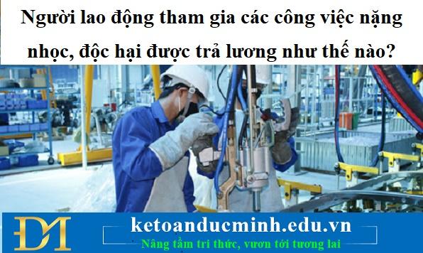 Người lao động tham gia các công việc nặng nhọc, độc hại được trả lương như thế nào?