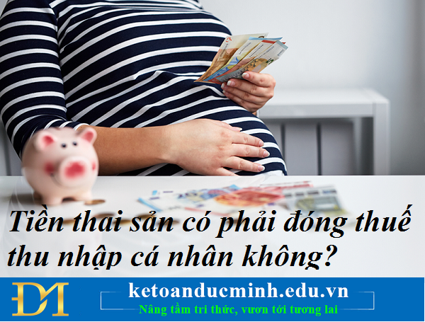 Tiền thai sản có phải đóng thuế thu nhập cá nhân không? Kế toán Đức Minh.