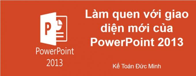 LÀM QUEN VỚI GIAO DIỆN MỚI POWERPOINT 2013