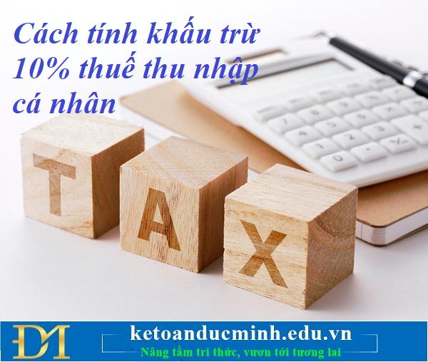 Cách tính khấu trừ 10% thuế thu nhập cá nhân bạn đọc cần biết –Kế toán Đức Minh.