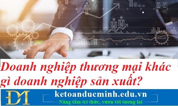 Doanh nghiệp thương mại khác gì doanh nghiệp sản xuất?  Kế toán Đức Minh.