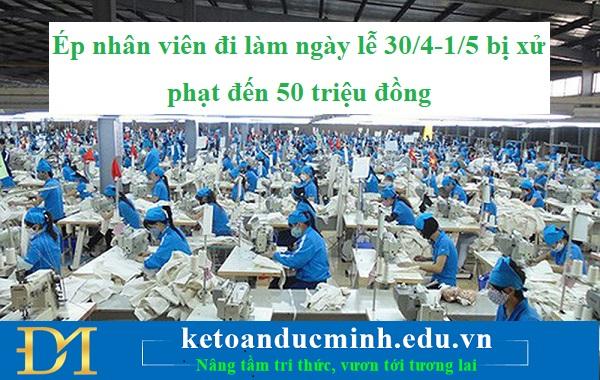 Ép nhân viên đi làm ngày lễ 30/4-1/5 bị xử phạt đến 50 triệu đồng - KTĐM
