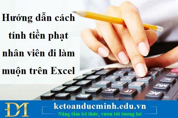 Hướng dẫn cách tính tiền phạt nhân viên đi làm muộn trên Excel- KTĐM