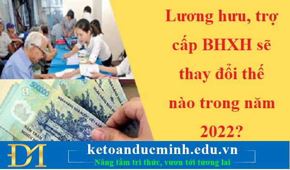Lương hưu, trợ cấp BHXH sẽ thay đổi thế nào trong năm 2022?- Kế toán Đức Minh.