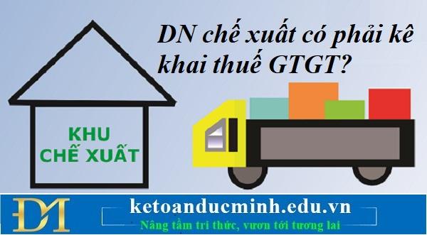 Doanh nghiệp chế xuất có phải kê khai thuế GTGT – Kế toán Đức Minh.