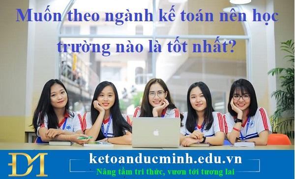 Muốn theo ngành kế toán nên học trường nào là tốt nhất?– Kế toán Đức Minh