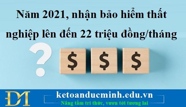 Năm 2021, nhận bảo hiểm thất nghiệp lên đến 22 triệu đồng/tháng - Kế toán Đức Minh