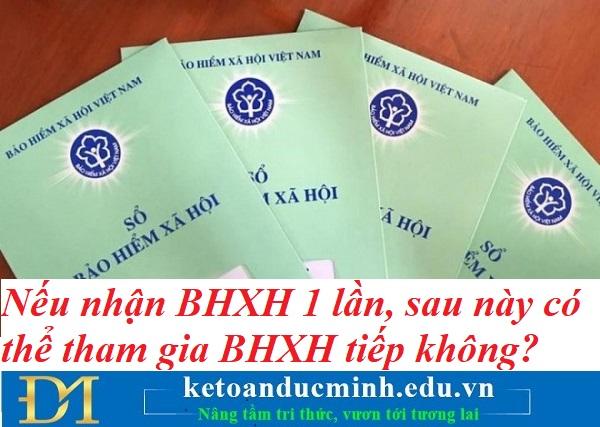 Nếu nhận BHXH 1 lần, sau này có thể tham gia BHXH tiếp không? Kế toán Đức Minh.