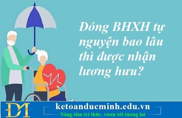 Đóng BHXH tự nguyện bao lâu thì được nhận lương hưu? Kế toán Đức Minh.