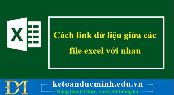Cách link dữ liệu giữa các file excel với nhau – Kế toán Đức Minh