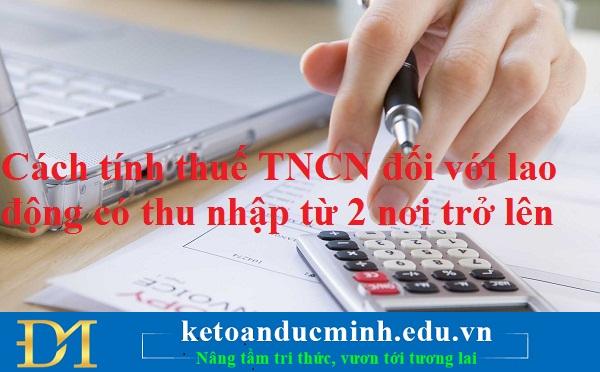 Cách tính thuế TNCN đối với lao động có thu nhập từ 2 nơi trở lên – Kế toán Đức Minh