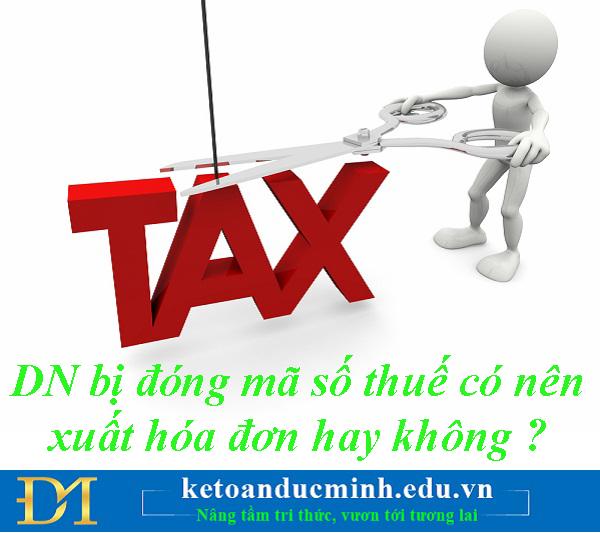 DN bị đóng mã số thuế có nên xuất hóa đơn hay không ? – Kế toán Đức Minh.