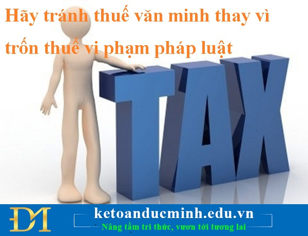 Hãy tránh thuế văn minh thay vì trốn thuế vi phạm pháp luật - KTĐM