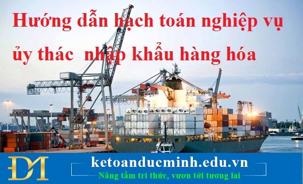 Hướng dẫn hạch toán nghiệp vụ ủy thác nhập khẩu hàng hóa