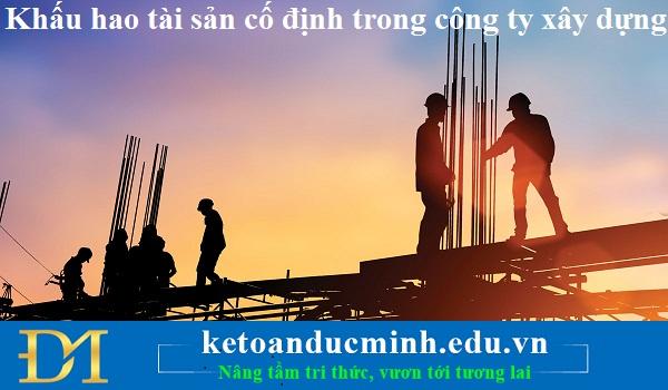 Khấu hao tài sản cố định trong công ty xây dựng – Kế toán Đức Minh