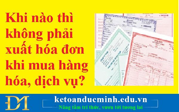 Khi nào thì không phải xuất hóa đơn khi mua hàng hóa, dịch vụ? – Kế toán Đức Minh