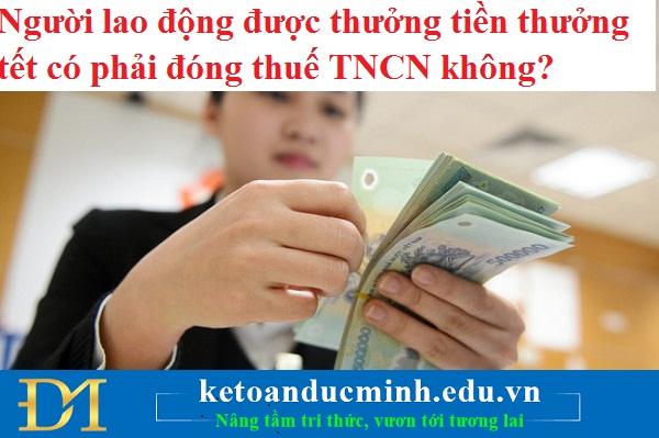Người lao động được thưởng tiền thưởng tết có phải đóng thuế TNCN không?