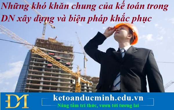 Những khó khăn chung của kế toán trong DN xây dựng và biện pháp khắc phục