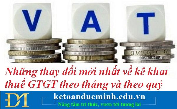 Những thay đổi mới nhất về kê khai thuế GTGT theo tháng và theo quý