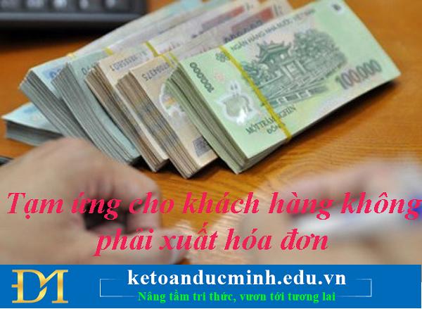 Tạm ứng cho khách hàng không phải xuất hóa đơn - Kế toán Đức Minh.