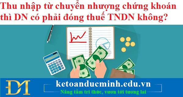 Thu nhập từ chuyển nhượng chứng khoán thì DN có phải đóng thuế TNDN không?