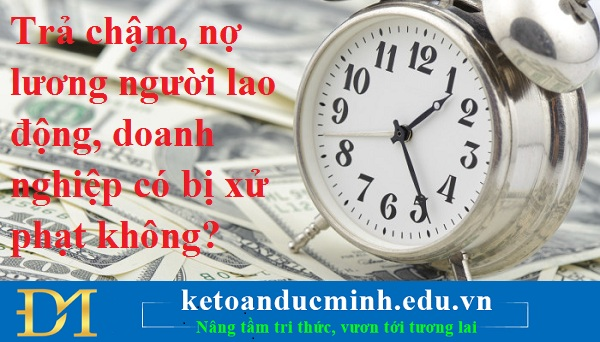 Trả chậm, nợ lương người lao động, doanh nghiệp có bị xử phạt không?