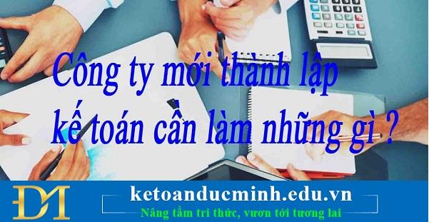 Những công việc mà kế toán cần làm đối với doanh nghiệp mới thành lập