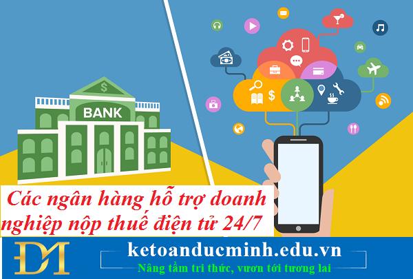 Cập nhật danh sách các ngân hàng hỗ trợ doanh nghiệp nộp thuế điện tử 24/7 – Kế toán Đức Minh.