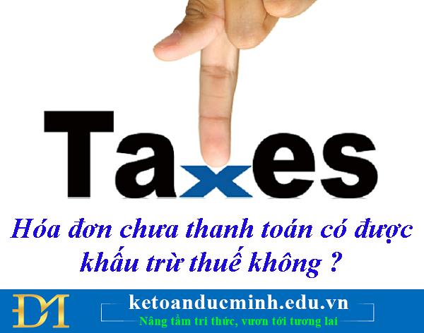 Hóa đơn chưa thanh toán có được khấu trừ thuế không ? – Kế toán Đức Minh.