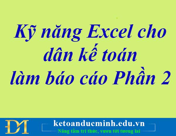 Kỹ năng Excel cho dân Kế toán làm báo cáo Phần 2