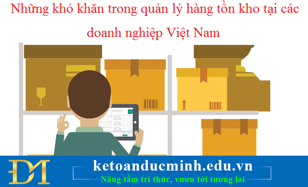 Những khó khăn trong quản lý hàng tồn kho tại các doanh nghiệp Việt Nam