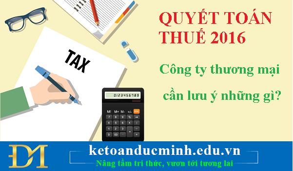 Quyết toán thuế 2016 - những công ty thương mại dịch vụ cần chú ý những gì?