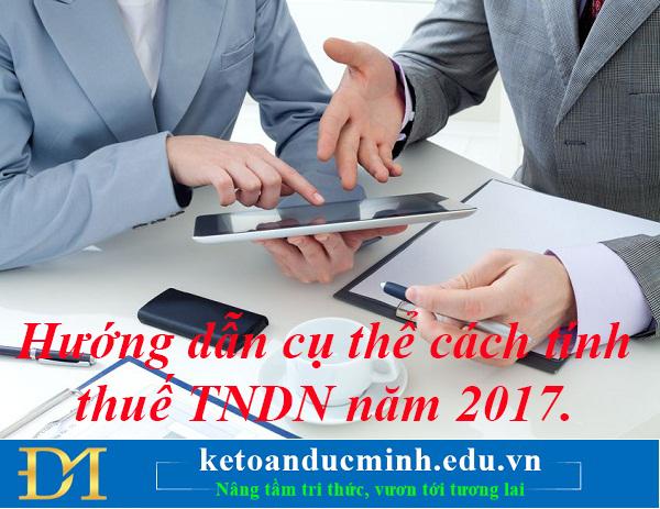 Hướng dẫn cụ thể cách tính thuế TNDN năm 2017.