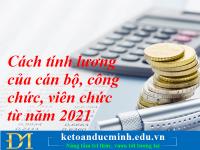 Cách tính lương của cán bộ, công chức, viên chức từ năm 2021 – Kế toán Đức Minh.