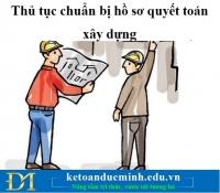 Thủ tục chuẩn bị hồ sơ quyết toán xây dựng - Kế toán Đức Minh