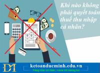 Khi nào không phải quyết toán thuế thu nhập cá nhân? Kế toán Đức Minh.