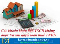 Các khoản khấu hao TSCĐ không được trừ khi quyết toán thuế TNDN – Kế toán Đức Minh.