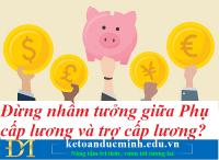 Đừng nhầm tưởng giữa Phụ cấp lương và trợ cấp lương – Kế toán Đức Minh.