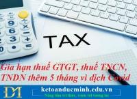Gia hạn thuế GTGT, thuế TNCN, TNDN thêm 5 tháng vì dịch Covid – Kế toán Đức Minh.