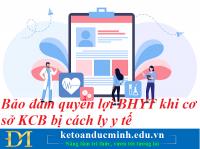 Bảo đảm quyền lợi BHYT khi cơ sở KCB bị cách ly y tế - Kế toán Đức Minh.