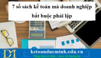 7 sổ sách kế toán mà doanh nghiệp bắt buộc phải lập – Kế toán Đức Minh