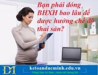 Bạn phải đóng BHXH bao lâu để được hưởng chế độ thai sản? Kế toán Đức Minh.