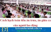 Cách hạch toán tiền ăn trưa, ăn giữa ca của người lao động – Kế toán Đức Minh