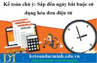 Kế toán chú ý: Sắp đến ngày bắt buộc sử dụng hóa đơn điện tử - KTĐM